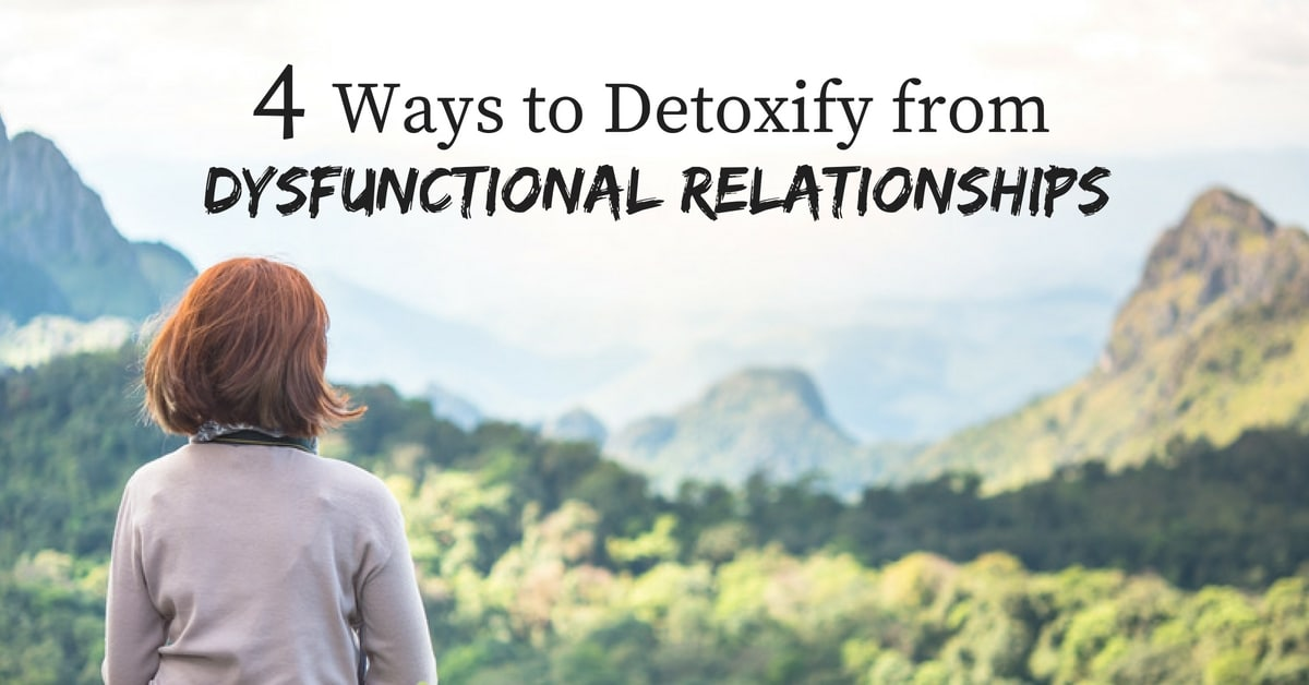 4 Ways to Detoxify from Dysfunctional Relationships